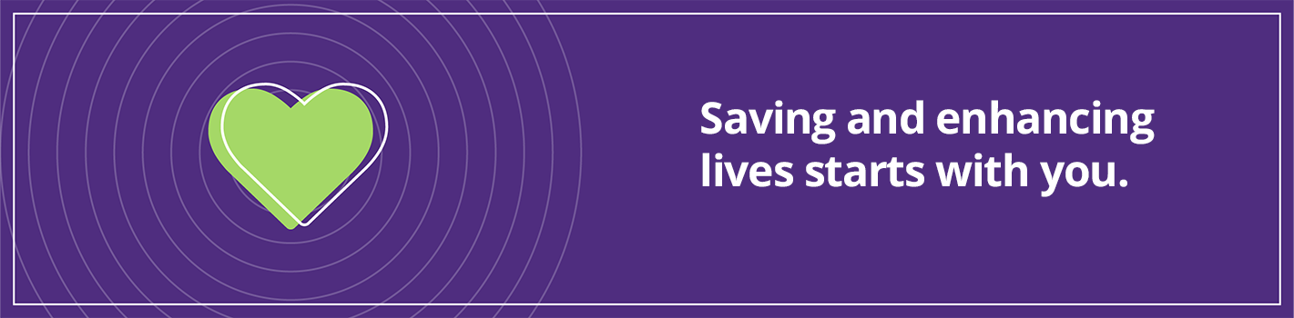Saving and enhancing lives starts with you.
